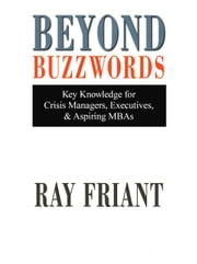 Beyond Buzzwords - Key Knowledge for Crisis Managers, Executives & Aspiring MBAs ebook by Ray Friant