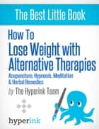 How to Lose Weight with Alternative Therapies: Acupuncture, Hypnosis, Meditation and Herbal Remedies ebook by Laura  Malfere