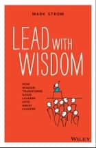 Lead with Wisdom - How Wisdom Transforms Good Leaders into Great Leaders ebook by Mark Strom