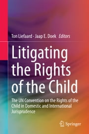 Litigating the Rights of the Child - The UN Convention on the Rights of the Child in Domestic and International Jurisprudence ebook by Ton Liefaard,Jaap E. Doek