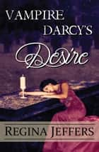 Vampire Darcy's Desire - A Pride and Prejudice Paranormal Vagary ebook by Regina Jeffers