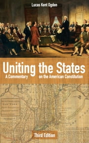 Uniting the States - A Commentary on the American Constitution: Third Edition ebook by Lucas Kent Ogden