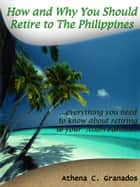 Why and How You Should Retire to The Philippines! Living the Life of a King & Queen in an Island Paradise ebook by Athena Granados