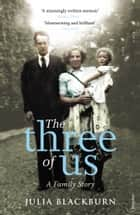 The Three of Us - A Family Story ebook by Julia Blackburn