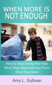 When More is Not Enough - How to Stop Giving Your Kids What They Want and Give Them What They Need ebook by Amy L. Sullivan