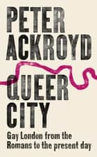 Queer City - Gay London from the Romans to the Present Day ebook by Peter Ackroyd