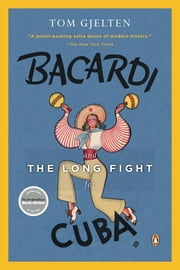Bacardi and the Long Fight for Cuba - The Biography of a Cause ebook by Tom Gjelten