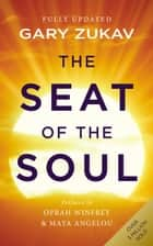 The Seat of the Soul - An Inspiring Vision of Humanity's Spiritual Destiny ebook by Gary Zukav, Oprah Winfrey, Maya Angelou