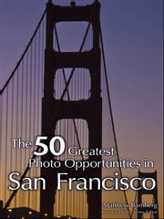 The 50 Greatest Photo Opportunities in San Francisco ebook by Matthew Bamberg