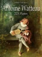 Antoine Watteau: 225 Plates ebook by Maria Peitcheva