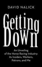 Getting Down - An Unveiling of the Horse Racing Industry: Its Insiders, Workers, Patrons, and Me ebook by David Nalick