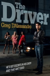 The Driver - He's Got Escorts in His Caddy. And That Ain't Good. ebook by Greg D'Alessandro