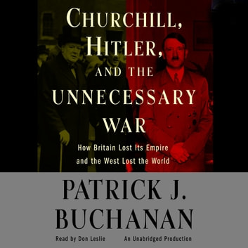 "Churchill, Hitler and ""The Unnecessary War"" - How Britain Lost Its Empire and the West Lost the World audiobook by Patrick J. Buchanan"
