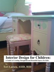 Interior Design for Children: A Guide to Creating Thoughtful and Beautiful Spaces for Kids ebook by Teri Larsen, ASID