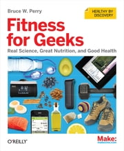 Fitness for Geeks - Real Science, Great Nutrition, and Good Health ebook by Bruce W. Perry