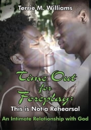 Time Out for Foreplay: This is Not a Rehearsal - An Intimate Relationship with God ebook by Terrie M. Williams