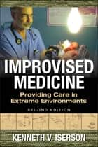 Improvised Medicine: Providing Care in Extreme Environments, 2nd edition ebook by Kenneth Iserson