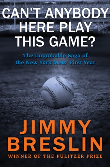 Can't Anybody Here Play This Game?: The Improbable Saga of the New York Mets' First Year - The Improbable Saga of the New York Mets' First Year ebook by Jimmy Breslin