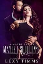 Maybe I Shouldn't - A Maybe Series, #2 ebook by Lexy Timms