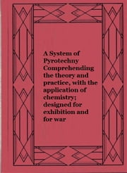 A System of Pyrotechny Comprehending the theory and practice, with the application of chemistry; designed for exhibition and for war ebook by James Cutbush