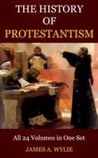 The History of Protestantism ebook by Wylie, James A.