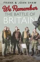 We Remember the Battle of Britain ebook by Frank Shaw, Joan Shaw