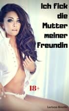Ich fick die Mutter meiner Freundin - Hardcore Erotik ebook by Lariana Bouche