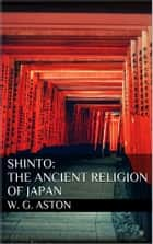 Shinto: The ancient religion of Japan eBook by W. G. Aston