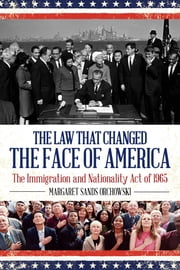 The Law that Changed the Face of America - The Immigration and Nationality Act of 1965 ebook by Margaret Sands Orchowski