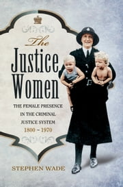 The Justice Women - The Female Presence in the Criminal Justice System 1800-1970 ebook by Stephen Wade