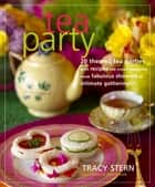 Tea Party - 20 Themed Tea Parties with Recipes for Every Occasion, from Fabulous Showers to Intimate Gatherings eBook by Tracy Stern, Christie Matheson