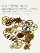 Norm Dynamics in Multilateral Arms Control - Interests, Conflicts, and Justice ebook by Alexis Below, Andrea Hellmann, Annette Schaper,...