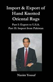 Import & Export of Hand Knotted Oriental Rugs Part I: Export to U.S.A. Part II: Import from Pakistan ebook by Yousaf, Nasim