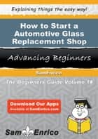 How to Start a Automotive Glass Replacement Shop Business ebook by Lucille Lyons