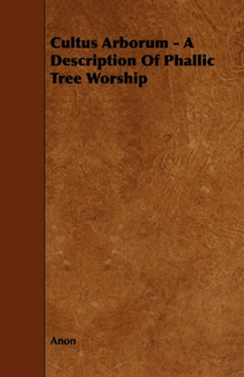 Cultus Arborum - A Description Of Phallic Tree Worship ebook by Anon.