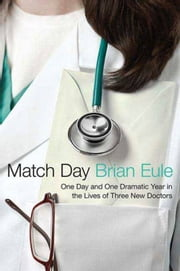 Match Day - One Day and One Dramatic Year in the Lives of Three New Doctors ebook by Brian Eule