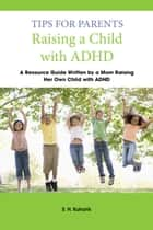 Tips for Parents Raising a Child with ADHD: Written by a Mom Raising Her Own Child with ADHD ebook by S.H. Kuharik