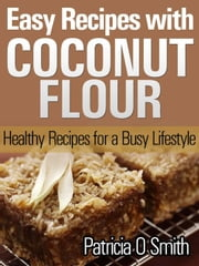 Easy Recipes with Coconut Flour Healthy Recipes for a Busy Lifestyle ebook by Patricia O Smith