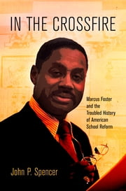 In the Crossfire - Marcus Foster and the Troubled History of American School Reform ebook by John P. Spencer