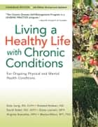 Living a Healthy Life with Chronic Conditions - CANADIAN Edition For Ongoing Physical and Mental Health Conditions ebook by Kate Lorig, DrPH, Halsted Holman,...
