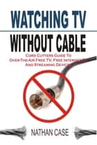 Watching TV Without Cable: Cord Cutters Guide To Over-The-Air Free TV, Free Internet TV And Streaming Devices ebook by Nathan Case