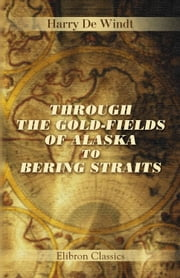 Through the Gold-Fields of Alaska to Bering Straits. ebook by Harry De Windt