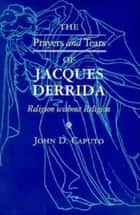 The Prayers and Tears of Jacques Derrida - Religion without Religion ebook by John D. Caputo