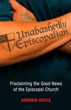 Unabashedly Episcopalian - Proclaiming the Good News of the Episcopal Church ebook by Andrew Doyle