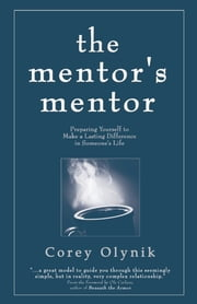 The Mentor's Mentor - Preparing Yourself to Make a Lasting Difference in Someone's Life ebook by Corey Olynik