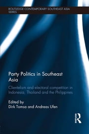 Party Politics in Southeast Asia - Clientelism and Electoral Competition in Indonesia, Thailand and the Philippines ebook by Dirk Tomsa,Andreas Ufen