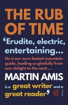 The Rub of Time - Bellow, Nabokov, Hitchens, Travolta, Trump. Essays and Reportage, 1994-2016 ebook by Martin Amis
