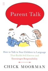 Parent Talk - How to Talk to Your Children in Language That Builds Self-Esteem and Encourages Responsibility ebook by Chick Moorman