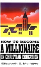 How to Become a Millionaire in Christian Education ebook by Ellsworth E. McIntyre