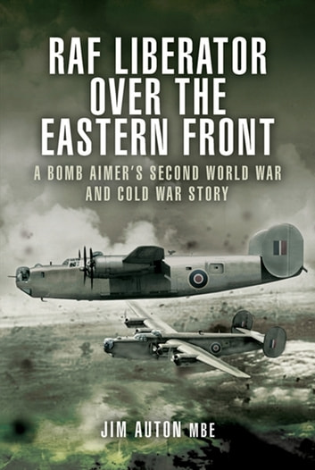 RAF Liberator Over The Eastern Front - A Bomb Aimer's Second World War & Cold War Story ebook by Auton MBE, Jim